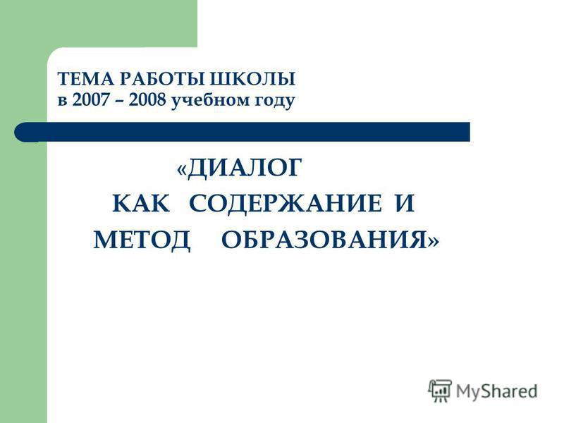ТЕМА РАБОТЫ ШКОЛЫ в 2007 – 2008 учебном году « ДИАЛОГ КАК СОДЕРЖАНИЕ И МЕТОД ОБРАЗОВАНИЯ»