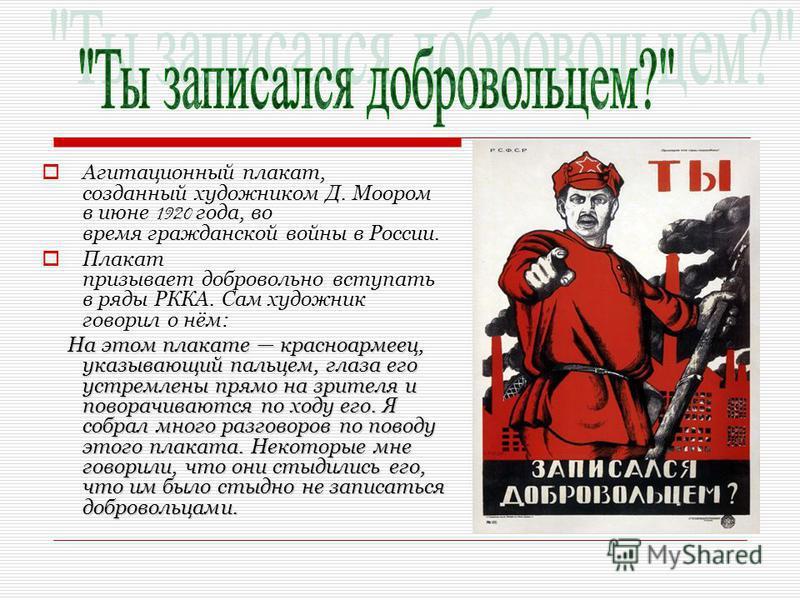 Агитационный плакат, созданный художником Д. Моором в июне 1920 года, во время гражданской войны в России. Плакат призывает добровольно вступать в ряды РККА. Сам художник говорил о нём: На этом плакате красноармеец, указывающий пальцем, глаза его уст