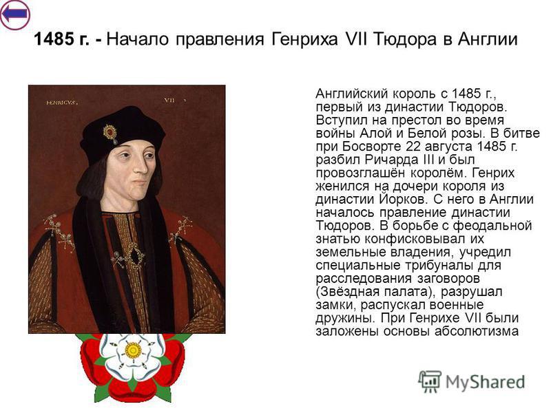 Английский король с 1485 г., первый из династии Тюдоров. Вступил на престол во время войны Алой и Белой розы. В битве при Босворте 22 августа 1485 г. разбил Ричарда III и был провозглашён королём. Генрих женился на дочери короля из династии Йорков. С