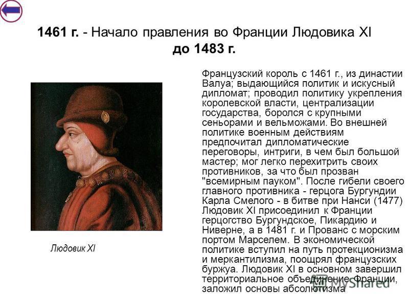 Французский король с 1461 г., из династии Валуа; выдающийся политик и искусный дипломат; проводил политику укрепления королевской власти, централизации государства, боролся с крупными сеньорами и вельможами. Во внешней политике военным действиям пред
