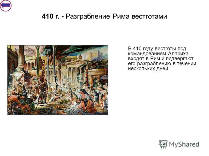 В 410 году вестготы под командованием Алариха входят в Рим и подвергают его разграблению в течении нескольких дней. 410 г. - Разграбление Рима вестготами