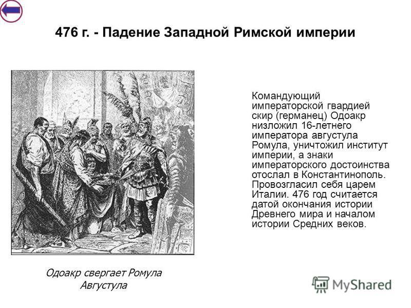 Командующий императорской гвардией скир (германец) Одоакр низложил 16-летнего императора августула Ромула, уничтожил институт империи, а знаки императорс кого достоинства отослал в Константинополь. Провозгласил себя царем Италии. 476 год считается да