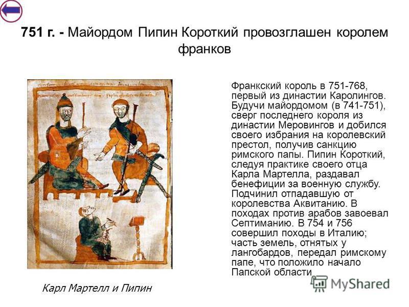 Франкский король в 751-768, первый из династии Каролингов. Будучи майордомом (в 741-751), сверг последнего короля из династии Меровингов и добился своего избрания на королевский престол, получив санкцию римс кого папы. Пипин Короткий, следуя практике
