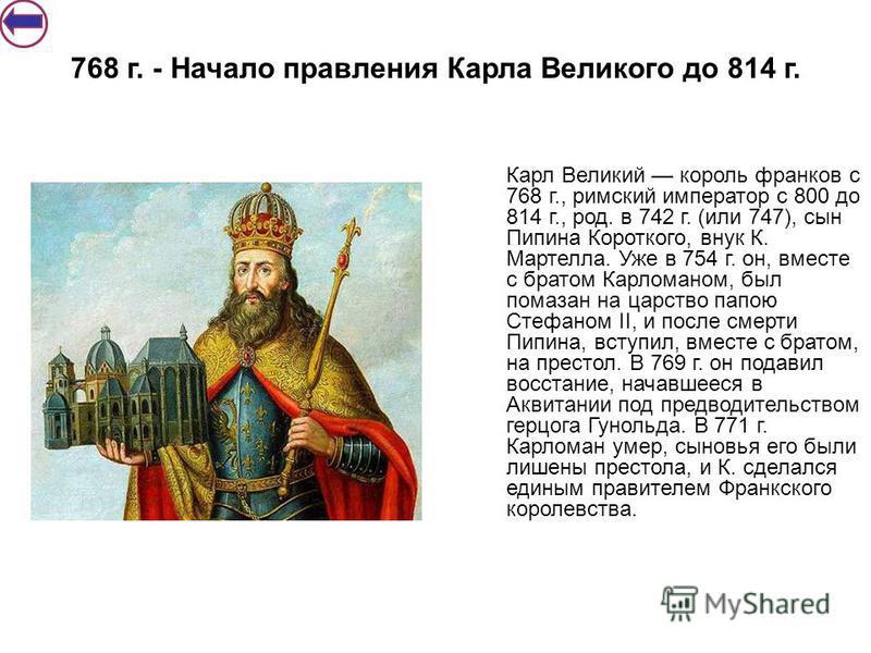 Карл Великий король франков с 768 г., римский император с 800 до 814 г., род. в 742 г. (или 747), сын Пипина Короткого, внук К. Мартелла. Уже в 754 г. он, вместе с братом Карломаном, был помазан на царство папою Стефаном II, и после смерти Пипина, вс