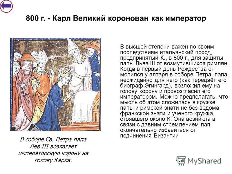 В высшей степени важен по своим последствиям итальянский поход, предпринятый К., в 800 г., для защиты папы Льва III от возмутившихся римлян. Когда в первый день Рождества он молился у алтаря в соборе Петра, папа, неожиданно для него (как передаёт его