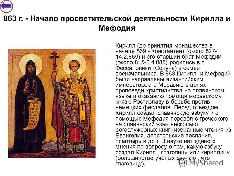 863 г. - Начало просветительской деятельности Кирилла и Мефодия Кирилл (до принятия монашества в начале 869 - Константин) (около 827- 14.2.869) и его старший брат Мефодий (около 815-6.4.885) родились в г. Фессалоники (Солунь) в семье военачальника. В