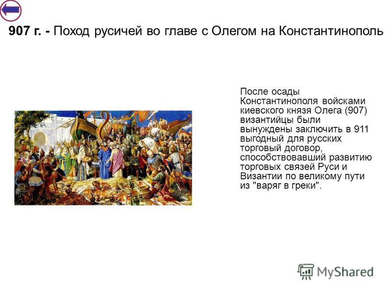 После осады Константинополя войсками киевс кого князя Олега (907) византийцы были вынуждены заключить в 911 выгодный для русских торговый договор, способствовавший развитию торговых связей Руси и Византии по великому пути из