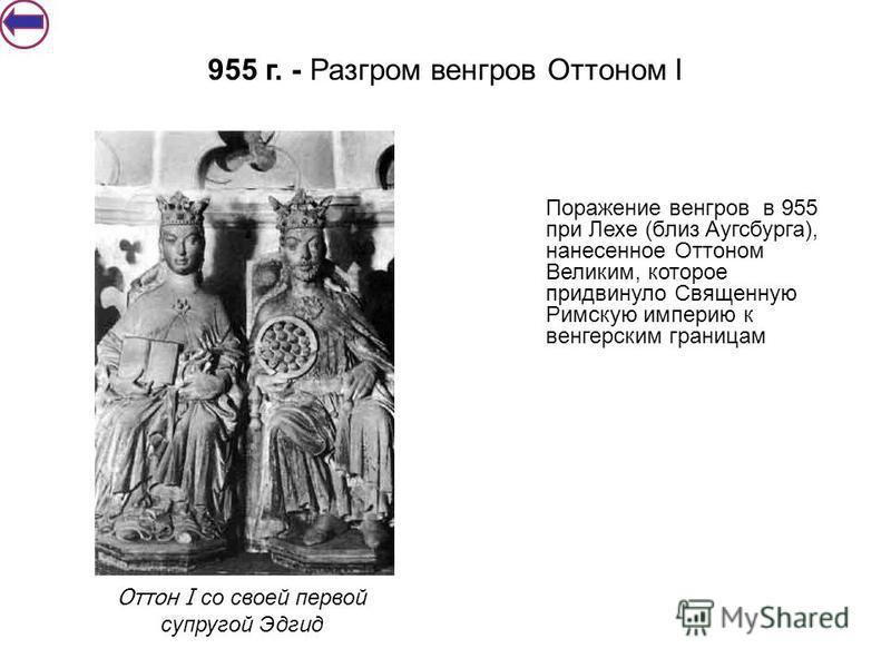 Поражение венгров в 955 при Лехе (близ Аугсбурга), нанесенное Оттоном Великим, которое придвинуло Священную Римскую империю к венгерским границам 955 г. - Разгром венгров Оттоном I Оттон I со своей первой супругой Эдгид