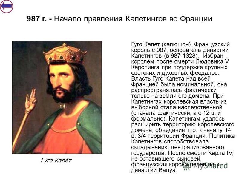 Гуго Капет (капюшон). Французский король с 987, основатель династии Капетингов (в 987-1328). Избран королём после смерти Людовика V Каролинга при поддержке крупных светских и духовных феодалов. Власть Гуго Капета над всей Францией была номинальной, о