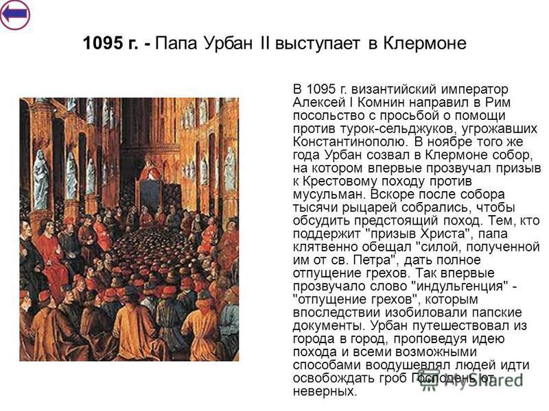 В 1095 г. византийский император Алексей I Комнин направил в Рим посольство с просьбой о помощи против турок-сельджуков, угрожавших Константинополю. В ноябре того же года Урбан созвал в Клермоне собор, на котором впервые прозвучал призыв к Крестовому