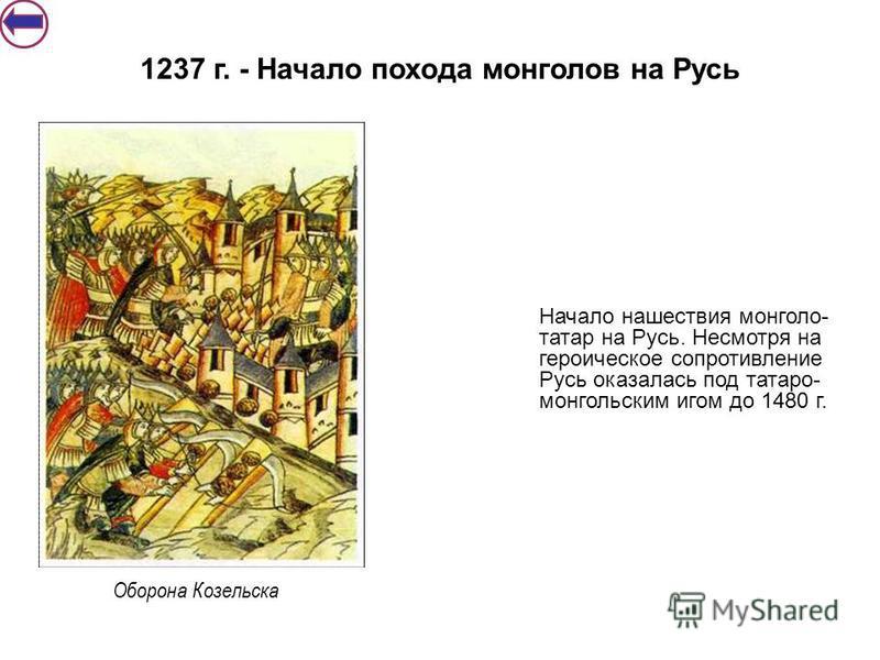 Начало нашествия монголо- татар на Русь. Несмотря на героическое сопротивление Русь оказалась под татаро- монгольским игом до 1480 г. 1237 г. - Начало похода монголов на Русь Оборона Козельска