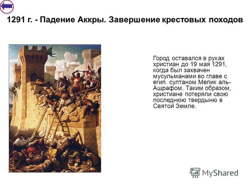 Город оставался в руках христиан до 19 мая 1291, когда был захвачен мусульманами во главе с егип. султаном Мелик аль- Ашрафом. Таким образом, христиане потеряли свою последнюю твердыню в Святой Земле. 1291 г. - Падение Аккры. Завершение крестовых пох