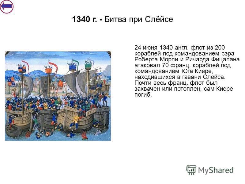 1340 г. - Битва при Слёйсе 24 июня 1340 англ. флот из 200 кораблей под командованием сэра Роберта Морли и Ричарда Фицалана атаковал 70 франц. кораблей под командованием Юга Киере, находившихся в гавани Слёйса. Почти весь франц. флот был захвачен или