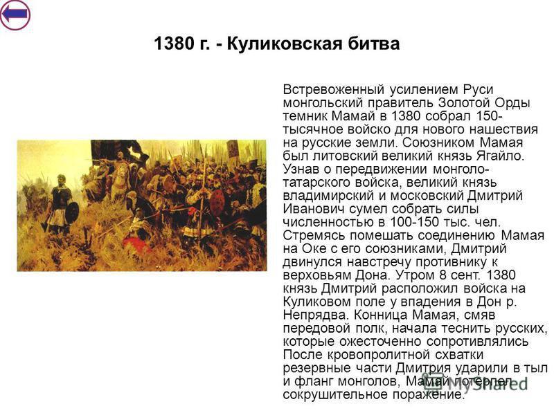 1380 г. - Куликовская битва Встревоженный усилением Руси монгольский правитель Золотой Орды темник Мамай в 1380 собрал 150- тысячное войско для нового нашествия на русские земли. Союзником Мамая был литовский великий князь Ягайло. Узнав о передвижени