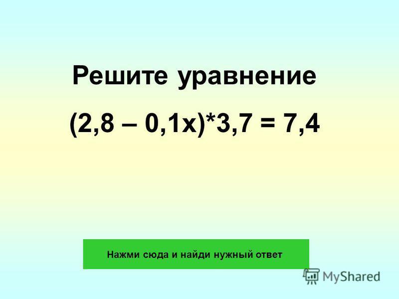 Решите уравнение (2,8 – 0,1x)*3,7 = 7,4 Нажми сюда и найди нужный ответ