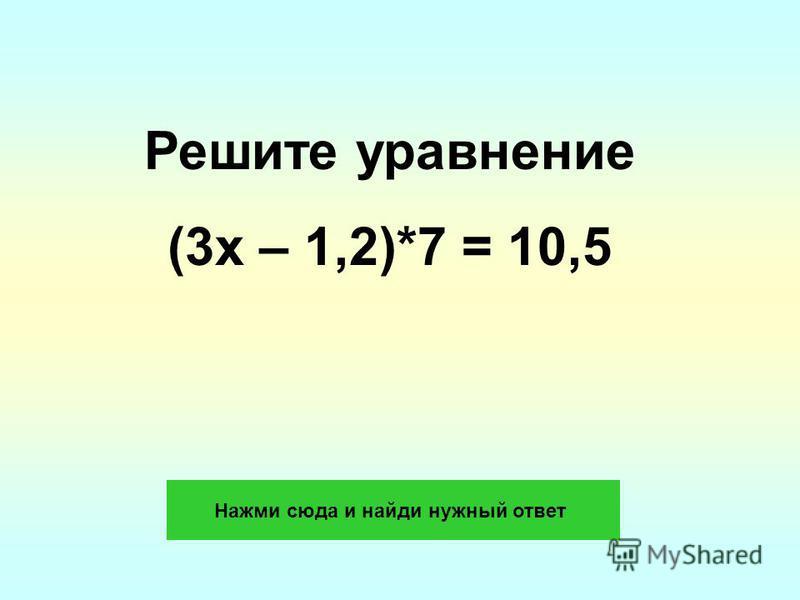 Решите уравнение (3x – 1,2)*7 = 10,5 Нажми сюда и найди нужный ответ