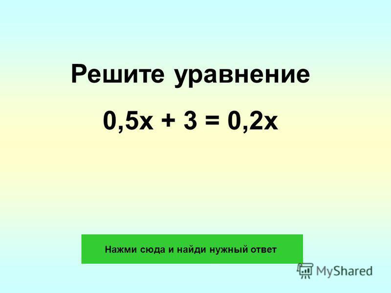 Решите уравнение 0,5 х + 3 = 0,2 х Нажми сюда и найди нужный ответ