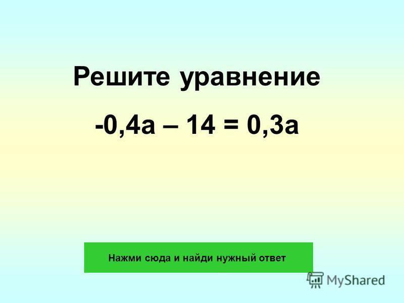 Решите уравнение -0,4 а – 14 = 0,3 а Нажми сюда и найди нужный ответ