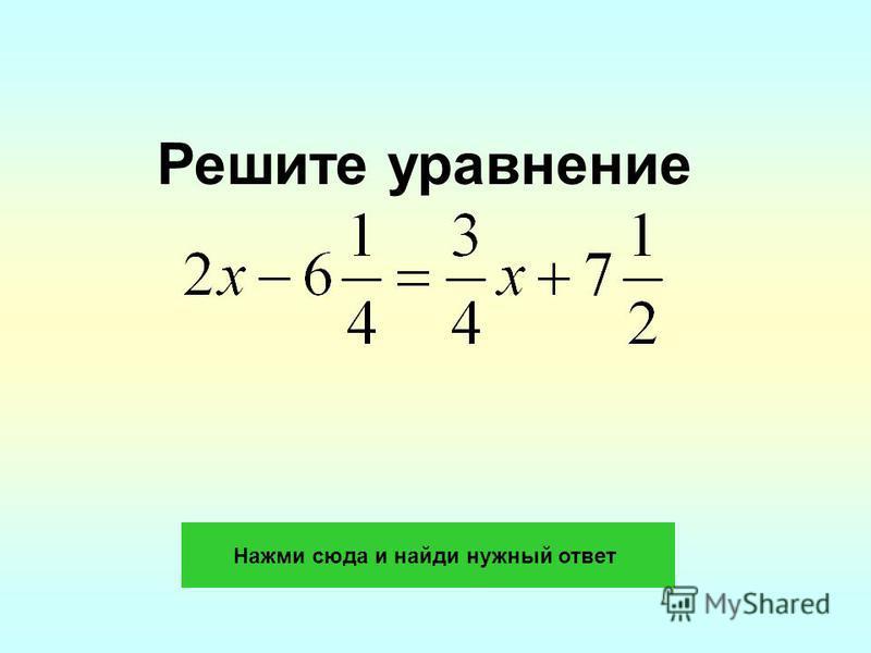 Решите уравнение Нажми сюда и найди нужный ответ