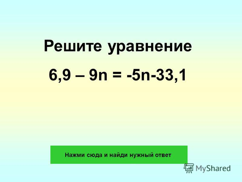 Решите уравнение 6,9 – 9n = -5n-33,1 Нажми сюда и найди нужный ответ
