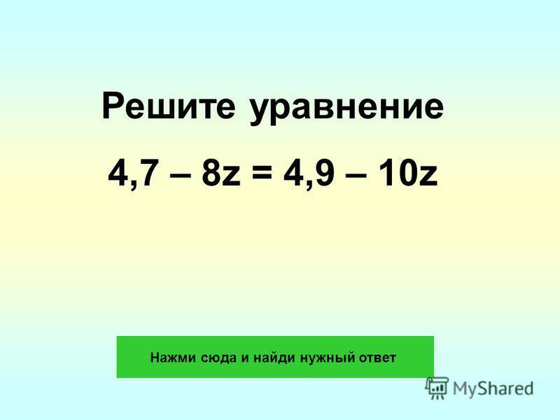 Решите уравнение 4,7 – 8z = 4,9 – 10z Нажми сюда и найди нужный ответ