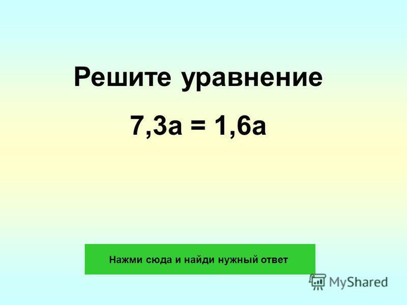Решите уравнение 7,3a = 1,6a Нажми сюда и найди нужный ответ