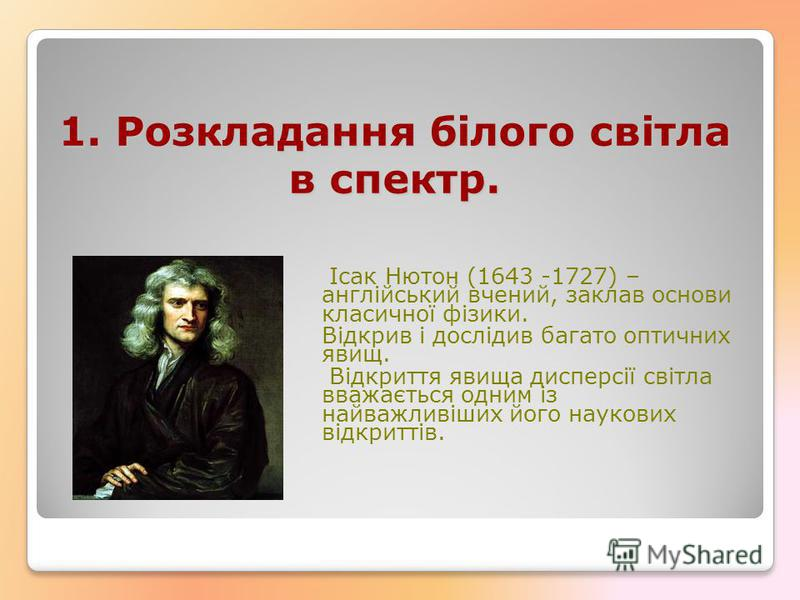 Ісак Нютон (1643 -1727) – англійський вчений, заклав основи класичної фізики. Відкрив і дослідив багато оптичних явищ. Відкриття явища дисперсії світла вважається одним із найважливіших його наукових відкриттів. 1. Розкладання білого світла в спектр.
