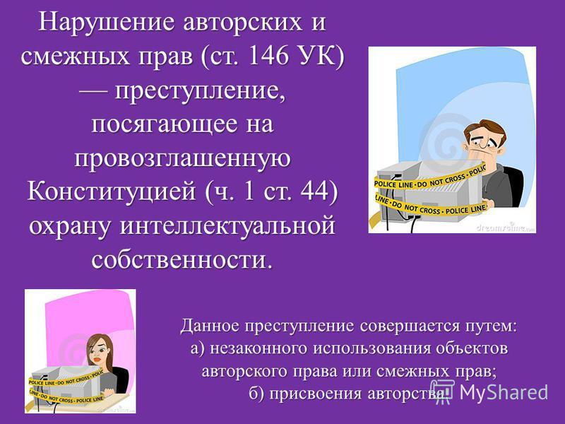 Нарушение авторских и смежных прав (ст. 146 УК) преступление, посягающее на провозглашенную Конституцией (ч. 1 ст. 44) охрану интеллектуальной собственности. Данное преступление совершается путем: а) незаконного использования объектов авторского прав