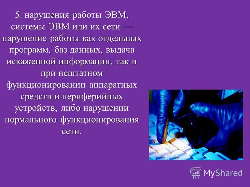 5. нарушения работы ЭВМ, системы ЭВМ или их сети нарушение работы как отдельных программ, баз данных, выдача искаженной информации, так и при нештатном функционировании аппаратных средств и периферийных устройств, либо нарушении нормального функциони