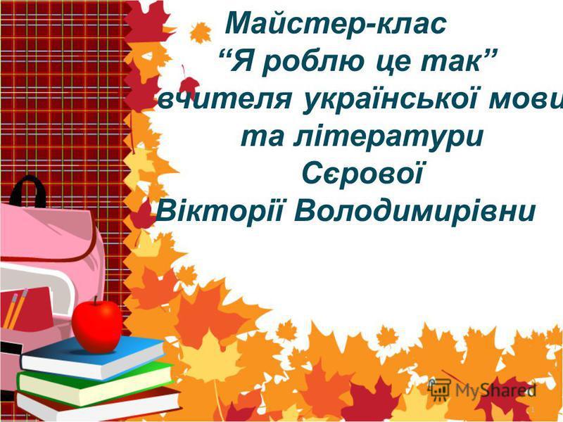 1 Майстер-клас Я роблю це так вчителя української мови та літератури Сєрової Вікторії Володимирівни