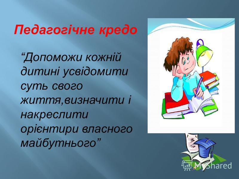 Допоможи кожній дитині усвідомити суть свого життя,визначити і накреслити орієнтири власного майбутнього Педагогічне кредо