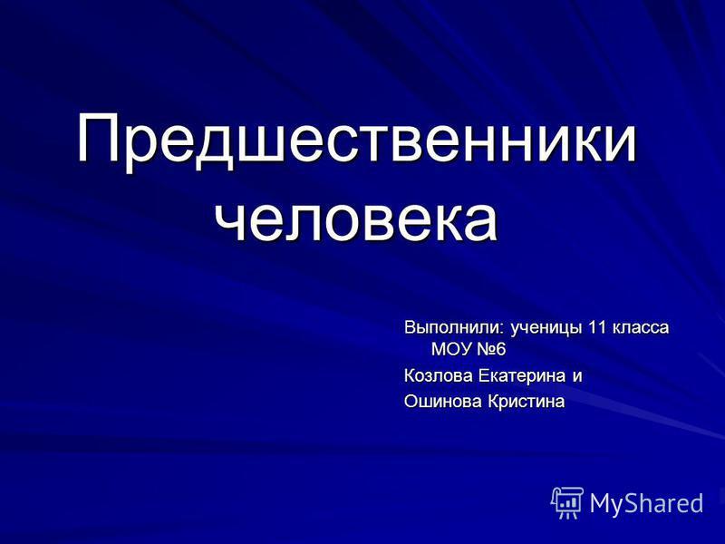 Предшественники человека Выполнили: ученицы 11 класса МОУ 6 Козлова Екатерина и Ошинова Кристина