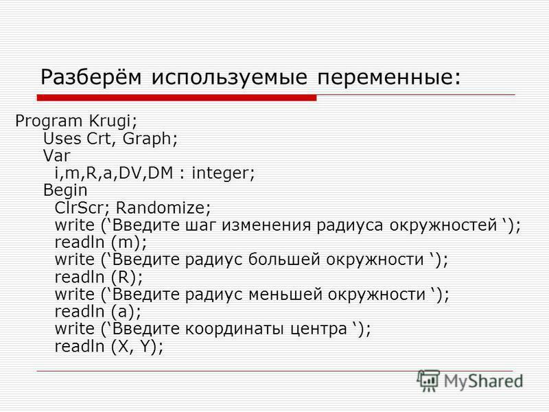 Разберём используемые переменные: Program Krugi; Uses Crt, Graph; Var i,m,R,a,DV,DM : integer; Begin ClrScr; Randomize; write (Введите шаг изменения радиуса окружностей ); readln (m); write (Введите радиус большей окружности ); readln (R); write (Вве