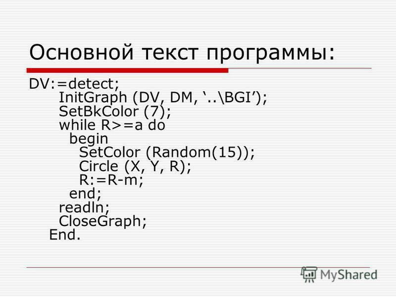Основной текст программы: DV:=detect; InitGraph (DV, DM,..\BGI); SetBkColor (7); while R>=a do begin SetColor (Random(15)); Circle (X, Y, R); R:=R-m; end; readln; CloseGraph; End.
