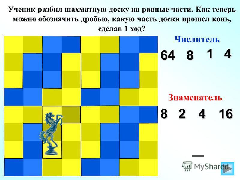 Ученик разбил шахматную доску на равные части. Как теперь можно обозначить дробью, какую часть доски прошел конь, сделав 1 ход? Числитель 1 64 4 8 Знаменатель 82416