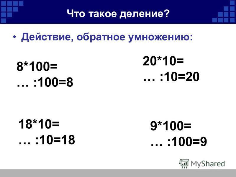 Что такое деление? Действие, обратное умножению: 8*100= … :100=8 20*10= … :10=20 18*10= … :10=18 9*100= … :100=9