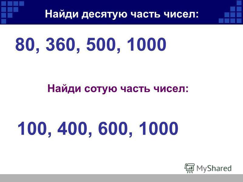 Найди десятую часть чисел: 80, 360, 500, 1000 Найди сотую часть чисел: 100, 400, 600, 1000