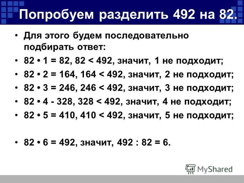 Попробуем разделить 492 на 82. Для этого будем последовательно подбирать ответ: 82 1 = 82, 82 < 492, значит, 1 не подходит; 82 2 = 164, 164 < 492, значит, 2 не подходит; 82 3 = 246, 246 < 492, значит, 3 не подходит; 82 4 - 328, 328 < 492, значит, 4 н