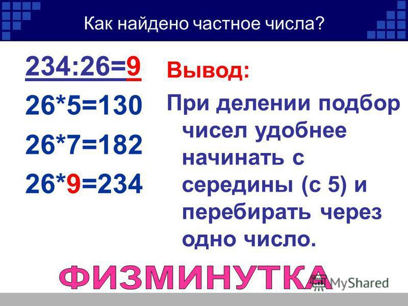 Как найдено частное числа? 234:26=9 26*5=130 26*7=182 26*9=234 Вывод: При делении подбор чисел удобнее начинать с середины (с 5) и перебирать через одно число.