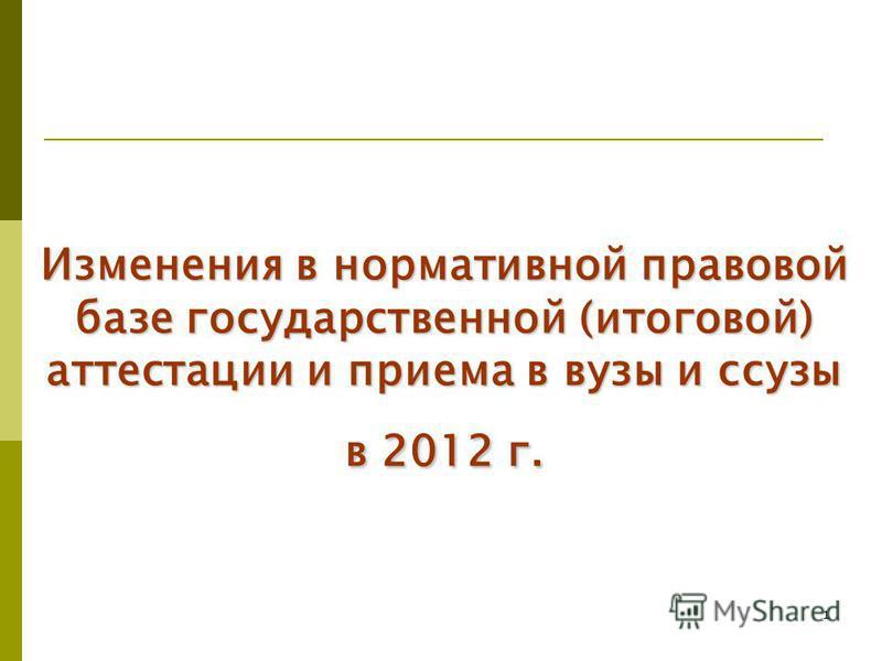 1 Изменения в нормативной правовой базе государственной (итоговой) аттестации и приема в вузы и сузы в 2012 г.