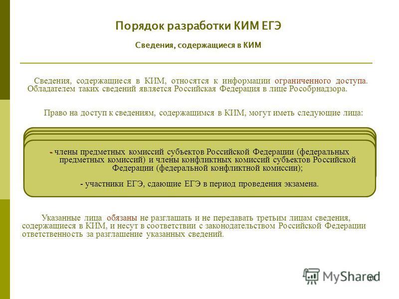 18 Порядок разработки КИМ ЕГЭ Сведения, содержащиеся в КИМ - работники уполномоченной Рособрнадзором организации; - члены Комиссий разработчиков КИМ; - должностные лица органов исполнительной власти субъектов Российской Федерации, осуществляющих упра