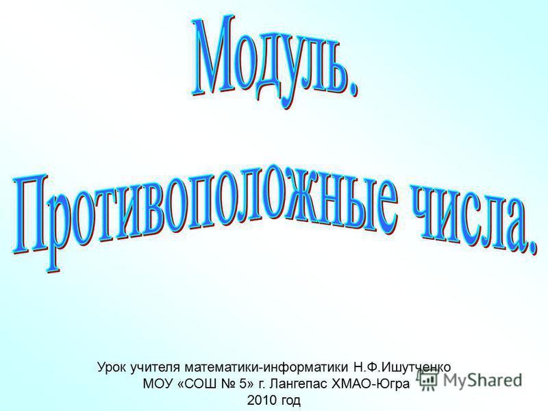 Урок учителя математики-информатики Н.Ф.Ишутченко МОУ «СОШ 5» г. Лангепас ХМАО-Югра 2010 год