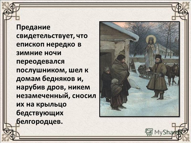 Предание свидетельствует, что епископ нередко в зимние ночи переодевался послушником, шел к домам бедняков и, нарубив дров, никем незамеченный, сносил их на крыльцо бедствующих белгородцев.