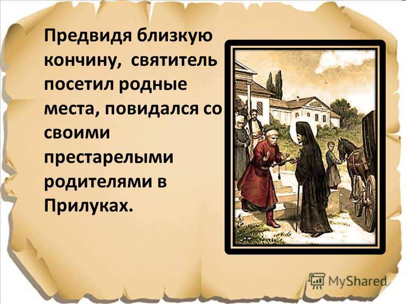 Предвидя близкую кончину, святытель посетыл родные места, повидался со своими престарелыми родителями в Прилуках.