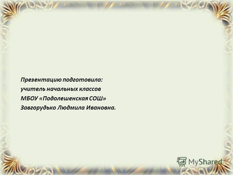 Презентацию подготовила: учитель начальных классов МБОУ «Подолешенская СОШ» Завгорудько Людмила Ивановна.