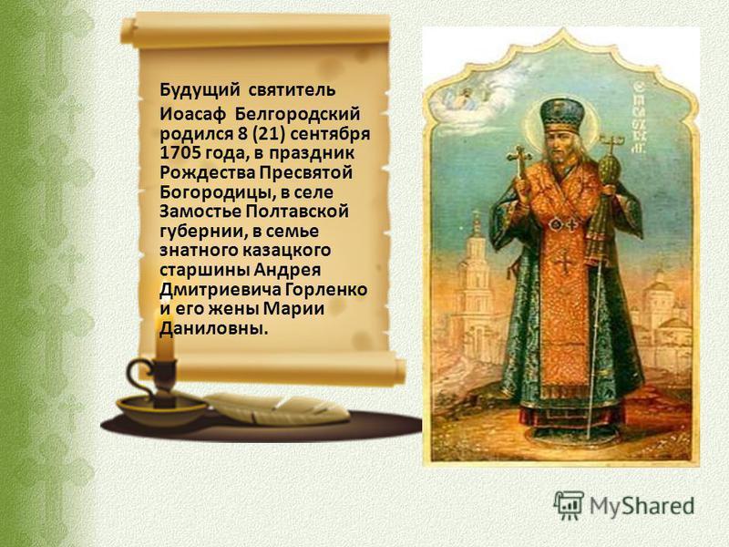 Будущий святытель Иоасаф Белгородский родился 8 (21) сентября 1705 года, в праздник Рождества Пресвятой Богородицы, в селе Замостье Полтавской губернии, в семье знатного казацкого старшины Андрея Дмитриевича Горленко и его жены Марии Даниловны.