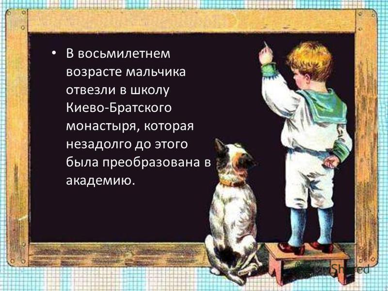 В восьмилетнем возрасте мальчика отвезли в школу Киево-Братского монастыря, которая незадолго до этого была преобразована в академию.