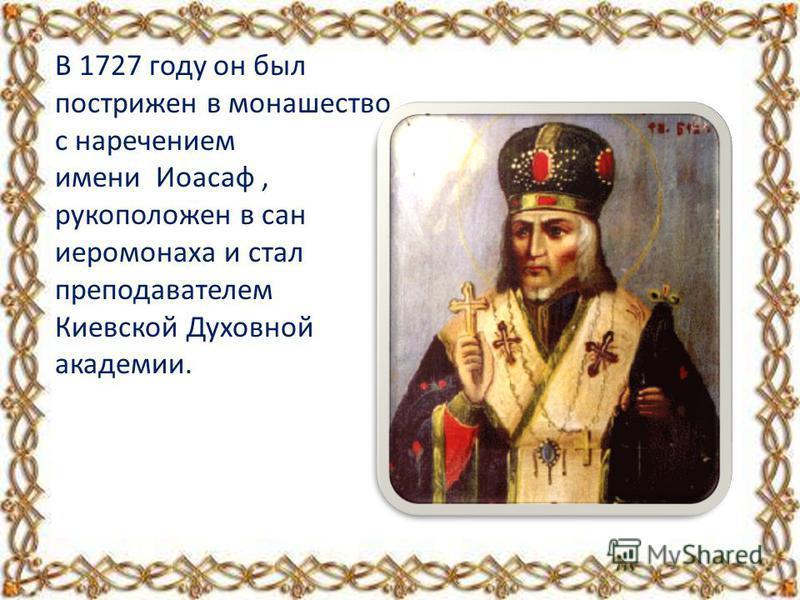 В 1727 году он был пострижен в монашество с наречением имени Иоасаф, рукоположен в сан иеромонаха и стал преподавателем Киевской Духовной академии.
