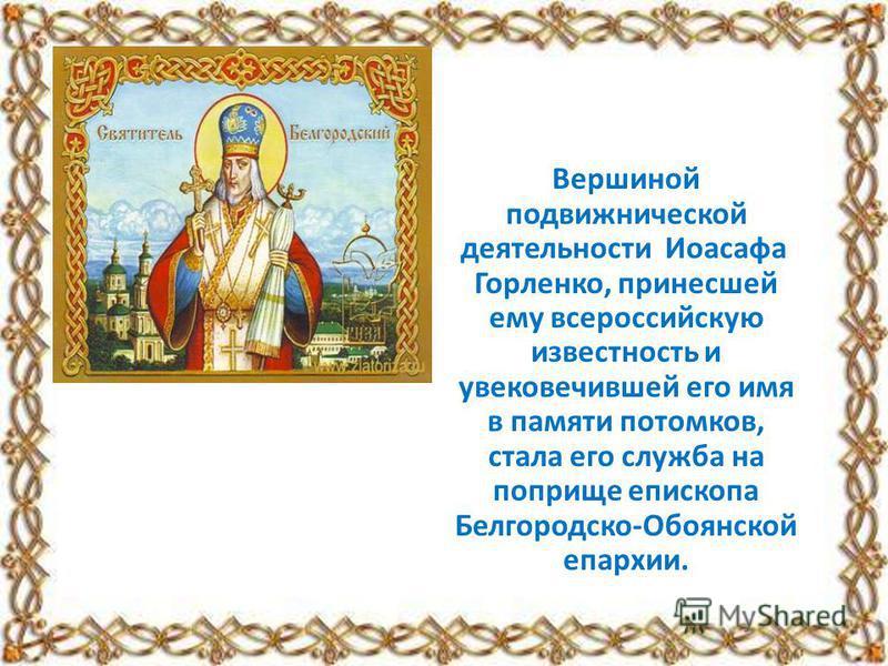 Вершиной подвижнической деятельносты Иоасафа Горленко, принесшей ему всероссийскую известность и увековечившей его имя в памяты потомков, стала его служба на поприще епископа Белгородско-Обоянской епархии.