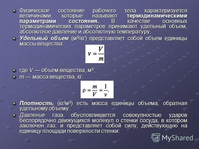 Физическое состояние рабочего тела характеризуется величинами, которые называют термодинамическими параметрами состояния. В качестве основных термодинамических параметров принимают удельный объем, абсолютное давление и абсолютную температуру. Удельны